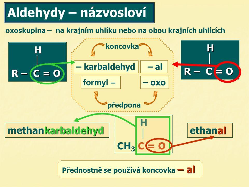  CH 3 C = O oxoskupina – na krajním uhlíku nebo na obou krajních uhlících H  R – C = O koncovka – karbaldehyd – al předpona H  R – C = O formyl – – oxo al ethanal karbaldehyd methankarbaldehyd Aldehydy – názvosloví Přednostně se používá koncovka – –– – al