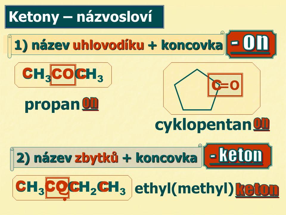 Ketony – názvosloví 1) název uhlovodíku + koncovka propan CH 3 COCH 3 =O cyklopentan C C C ethyl(methyl) CH 3 COCH 2 CH 3 C CC  CCO C 2) název zbytků