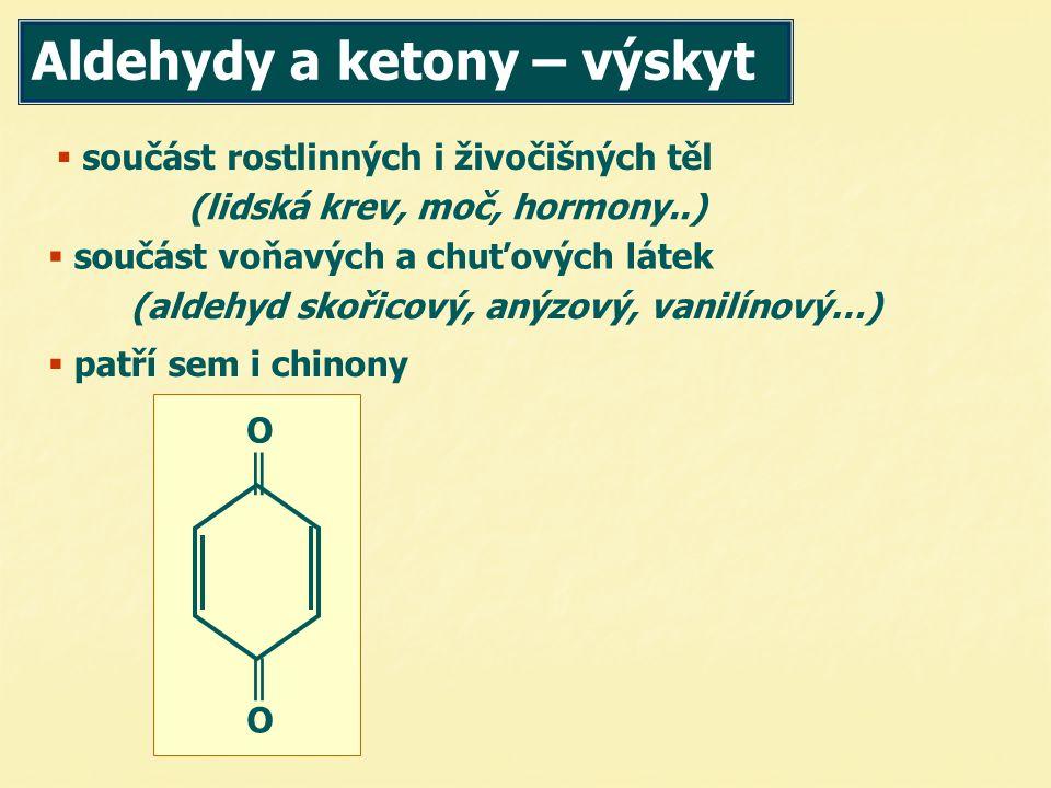 součást rostlinných i živočišných těl oučást voňavých a chuťových látek (aldehyd skořicový, anýzový, vanilínový…) (lidská krev, moč, hormony..)  patří sem i chinony Aldehydy a ketony – výskyt O║ O║ ║O ║O