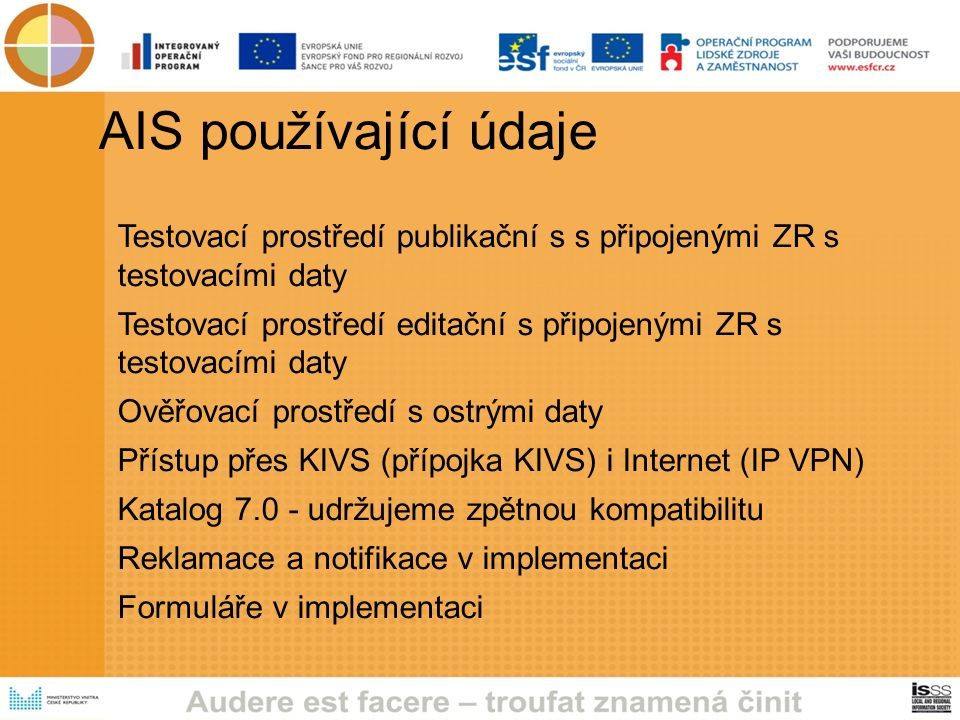 AIS používající údaje Testovací prostředí publikační s s připojenými ZR s testovacími daty Testovací prostředí editační s připojenými ZR s testovacími daty Ověřovací prostředí s ostrými daty Přístup přes KIVS (přípojka KIVS) i Internet (IP VPN) Katalog 7.0 - udržujeme zpětnou kompatibilitu Reklamace a notifikace v implementaci Formuláře v implementaci