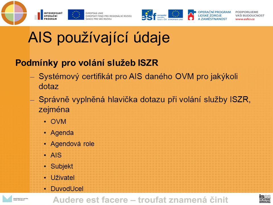 AIS používající údaje Podmínky pro volání služeb ISZR – Systémový certifikát pro AIS daného OVM pro jakýkoli dotaz – Správně vyplněná hlavička dotazu při volání služby ISZR, zejména OVM Agenda Agendová role AIS Subjekt Uživatel DuvodUcel