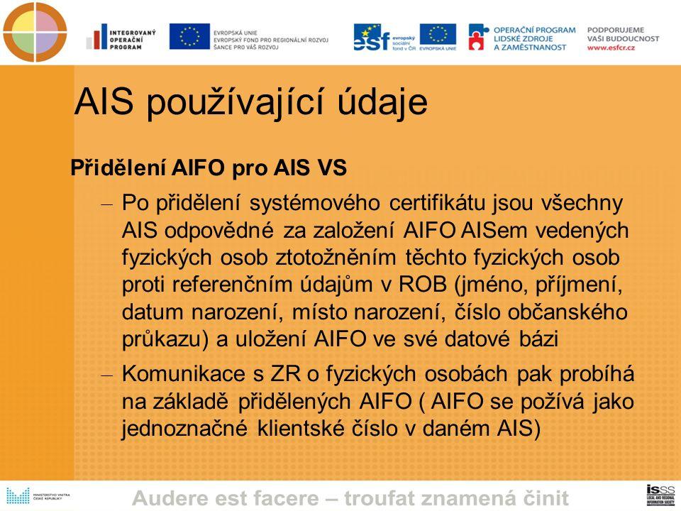 AIS používající údaje Přidělení AIFO pro AIS VS – Po přidělení systémového certifikátu jsou všechny AIS odpovědné za založení AIFO AISem vedených fyzických osob ztotožněním těchto fyzických osob proti referenčním údajům v ROB (jméno, příjmení, datum narození, místo narození, číslo občanského průkazu) a uložení AIFO ve své datové bázi – Komunikace s ZR o fyzických osobách pak probíhá na základě přidělených AIFO ( AIFO se požívá jako jednoznačné klientské číslo v daném AIS)