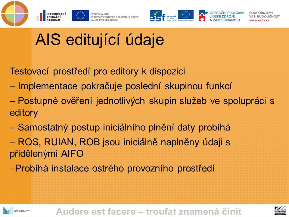 AIS editující údaje Testovací prostředí pro editory k dispozici – Implementace pokračuje poslední skupinou funkcí – Postupné ověření jednotlivých skupin služeb ve spolupráci s editory – Samostatný postup iniciálního plnění daty probíhá – ROS, RUIAN, ROB jsou iniciálně naplněny údaji s přidělenými AIFO –Probíhá instalace ostrého provozního prostředí