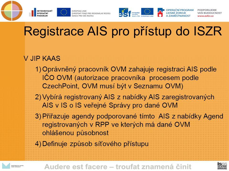 Registrace AIS pro přístup do ISZR V JIP KAAS 1)Oprávněný pracovník OVM zahajuje registraci AIS podle IČO OVM (autorizace pracovníka procesem podle CzechPoint, OVM musí být v Seznamu OVM) 2)Vybírá registrovaný AIS z nabídky AIS zaregistrovaných AIS v IS o IS veřejné Správy pro dané OVM 3)Přiřazuje agendy podporované tímto AIS z nabídky Agend registrovaných v RPP ve kterých má dané OVM ohlášenou působnost 4)Definuje způsob síťového přístupu