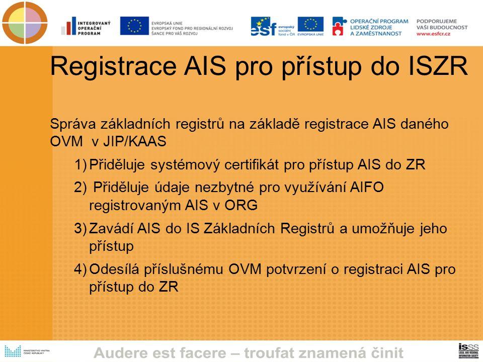 Registrace AIS pro přístup do ISZR Správa základních registrů na základě registrace AIS daného OVM v JIP/KAAS 1)Přiděluje systémový certifikát pro přístup AIS do ZR 2) Přiděluje údaje nezbytné pro využívání AIFO registrovaným AIS v ORG 3)Zavádí AIS do IS Základních Registrů a umožňuje jeho přístup 4)Odesílá příslušnému OVM potvrzení o registraci AIS pro přístup do ZR
