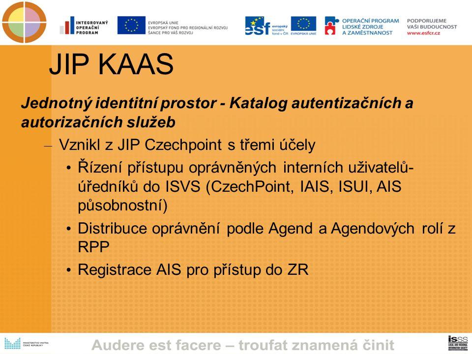 JIP KAAS Jednotný identitní prostor - Katalog autentizačních a autorizačních služeb – Vznikl z JIP Czechpoint s třemi účely Řízení přístupu oprávněných interních uživatelů- úředníků do ISVS (CzechPoint, IAIS, ISUI, AIS působnostní) Distribuce oprávnění podle Agend a Agendových rolí z RPP Registrace AIS pro přístup do ZR