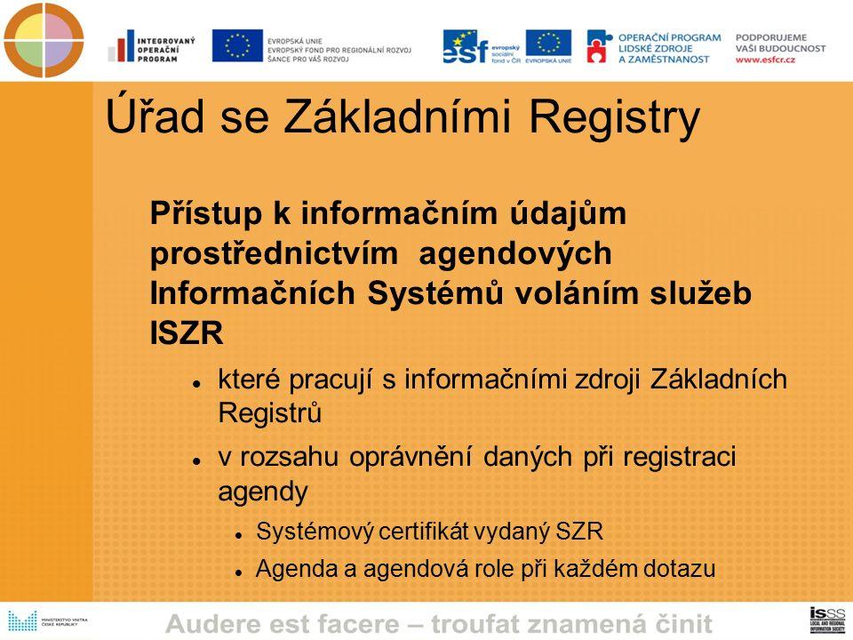 Úřad se Základními Registry Přístup k informačním údajům prostřednictvím agendových Informačních Systémů voláním služeb ISZR které pracují s informačními zdroji Základních Registrů v rozsahu oprávnění daných při registraci agendy Systémový certifikát vydaný SZR Agenda a agendová role při každém dotazu