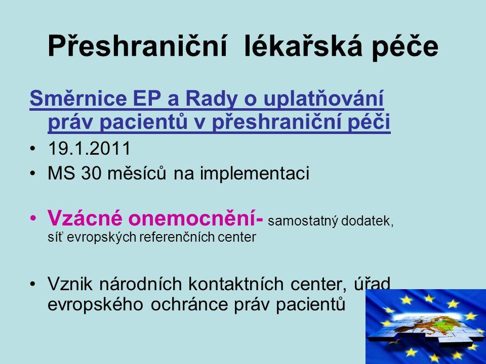 Přeshraniční lékařská péče Směrnice EP a Rady o uplatňování práv pacientů v přeshraniční péči 19.1.2011 MS 30 měsíců na implementaci Vzácné onemocnění- samostatný dodatek, síť evropských referenčních center Vznik národních kontaktních center, úřad evropského ochránce práv pacientů