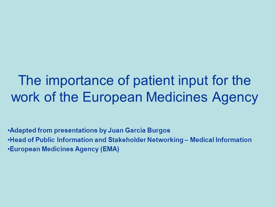 The importance of patient input for the work of the European Medicines Agency Adapted from presentations by Juan Garcia Burgos Head of Public Information and Stakeholder Networking – Medical Information European Medicines Agency (EMA)