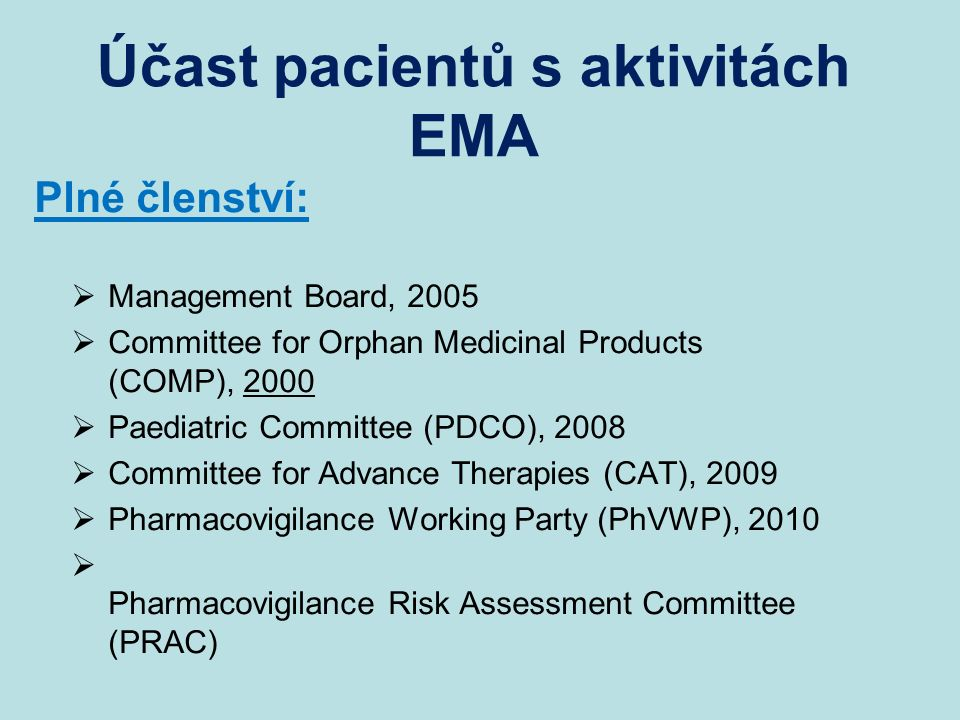 Účast pacientů s aktivitách EMA Plné členství:  Management Board, 2005  Committee for Orphan Medicinal Products (COMP), 2000  Paediatric Committee (PDCO), 2008  Committee for Advance Therapies (CAT), 2009  Pharmacovigilance Working Party (PhVWP), 2010  Pharmacovigilance Risk Assessment Committee (PRAC)