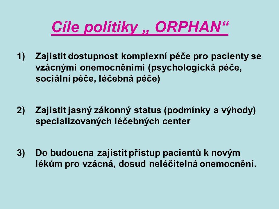 """Cíle politiky """" ORPHAN 1)Zajistit dostupnost komplexní péče pro pacienty se vzácnými onemocněními (psychologická péče, sociální péče, léčebná péče) 2)Zajistit jasný zákonný status (podmínky a výhody) specializovaných léčebných center 3)Do budoucna zajistit přístup pacientů k novým lékům pro vzácná, dosud neléčitelná onemocnění."""