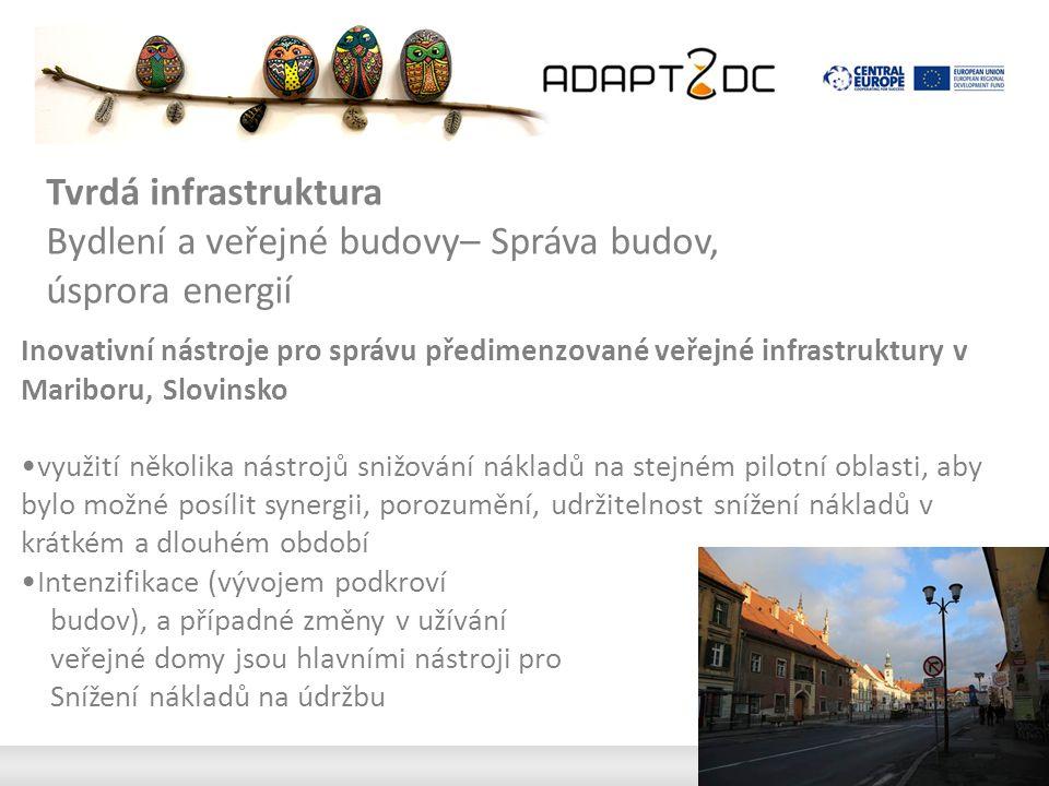 Inovativní nástroje pro správu předimenzované veřejné infrastruktury v Mariboru, Slovinsko využití několika nástrojů snižování nákladů na stejném pilotní oblasti, aby bylo možné posílit synergii, porozumění, udržitelnost snížení nákladů v krátkém a dlouhém období Intenzifikace (vývojem podkroví budov), a případné změny v užívání veřejné domy jsou hlavními nástroji pro Snížení nákladů na údržbu Tvrdá infrastruktura Bydlení a veřejné budovy– Správa budov, úsprora energií