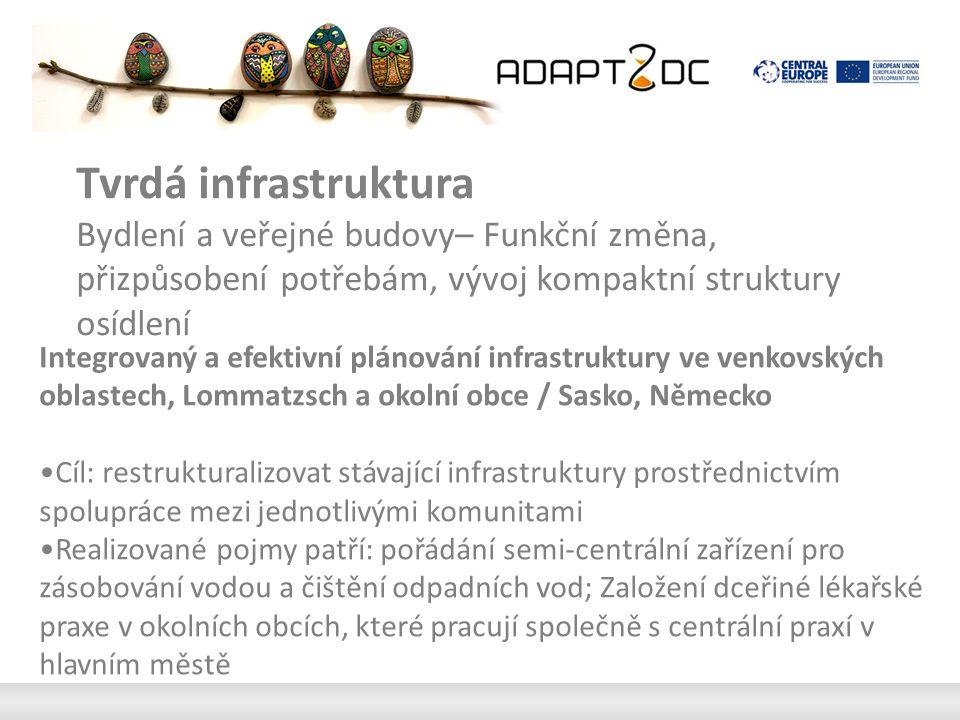 Tvrdá infrastruktura Bydlení a veřejné budovy– Funkční změna, přizpůsobení potřebám, vývoj kompaktní struktury osídlení Integrovaný a efektivní plánování infrastruktury ve venkovských oblastech, Lommatzsch a okolní obce / Sasko, Německo Cíl: restrukturalizovat stávající infrastruktury prostřednictvím spolupráce mezi jednotlivými komunitami Realizované pojmy patří: pořádání semi-centrální zařízení pro zásobování vodou a čištění odpadních vod; Založení dceřiné lékařské praxe v okolních obcích, které pracují společně s centrální praxí v hlavním městě