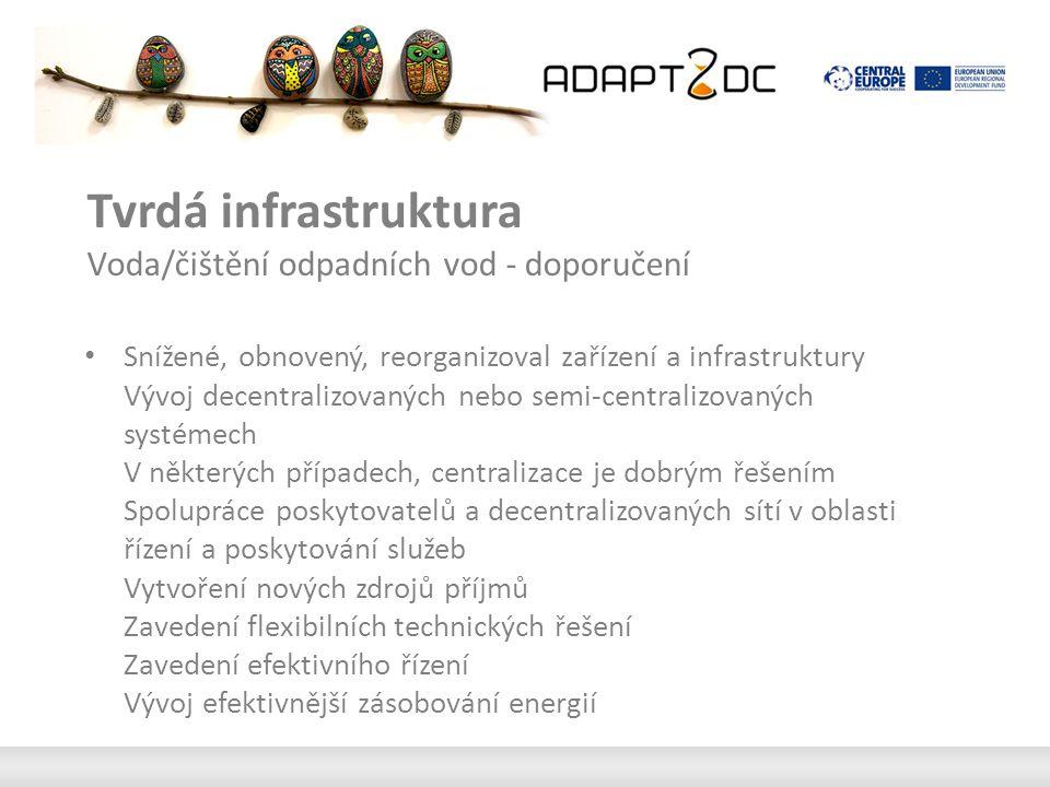 Tvrdá infrastruktura Voda/čištění odpadních vod - doporučení Snížené, obnovený, reorganizoval zařízení a infrastruktury Vývoj decentralizovaných nebo semi-centralizovaných systémech V některých případech, centralizace je dobrým řešením Spolupráce poskytovatelů a decentralizovaných sítí v oblasti řízení a poskytování služeb Vytvoření nových zdrojů příjmů Zavedení flexibilních technických řešení Zavedení efektivního řízení Vývoj efektivnější zásobování energií