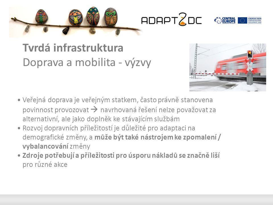 Tvrdá infrastruktura Doprava a mobilita - doporučení Zavedení veřejné dopravy poskytování na základě poptávky Sloučení soukromé a veřejné formy dopravy Kombinace nákladní dopravy a osobní dopravy Úvod / rozvoj bezbariérových zařízení Použití nízkokapacitních vozidel Úprava tras a jízdních řádů pro měnící se potřeby Vyhnout se nadbytečných zastávek, linek, zatáčky Zatraktivnění pro nové klienty Snížení norem, pružnější pravidla / pokyny Zatraktivnění veřejného a soukromého financovánínd private funding