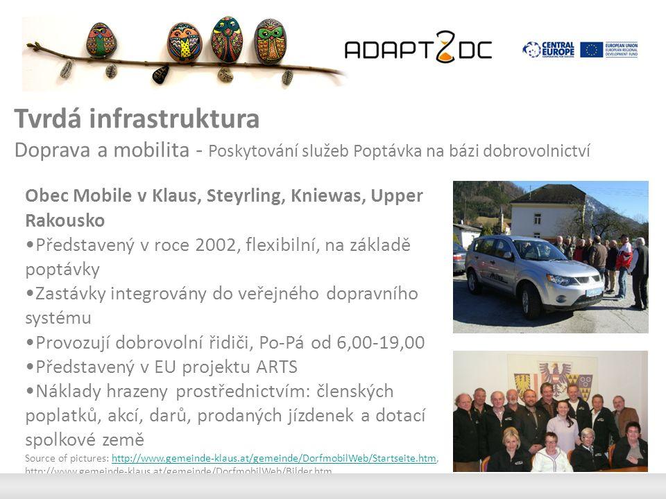 Tvrdá infrastruktura Doprava a mobilita - Poskytování služeb Poptávka na bázi dobrovolnictví Obec Mobile v Klaus, Steyrling, Kniewas, Upper Rakousko Představený v roce 2002, flexibilní, na základě poptávky Zastávky integrovány do veřejného dopravního systému Provozují dobrovolní řidiči, Po-Pá od 6,00-19,00 Představený v EU projektu ARTS Náklady hrazeny prostřednictvím: členských poplatků, akcí, darů, prodaných jízdenek a dotací spolkové země Source of pictures: http://www.gemeinde-klaus.at/gemeinde/DorfmobilWeb/Startseite.htm, http://www.gemeinde-klaus.at/gemeinde/DorfmobilWeb/Bilder.htmhttp://www.gemeinde-klaus.at/gemeinde/DorfmobilWeb/Startseite.htm