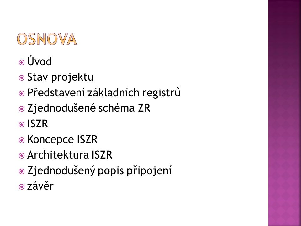  Úvod  Stav projektu  Představení základních registrů  Zjednodušené schéma ZR  ISZR  Koncepce ISZR  Architektura ISZR  Zjednodušený popis připojení  závěr