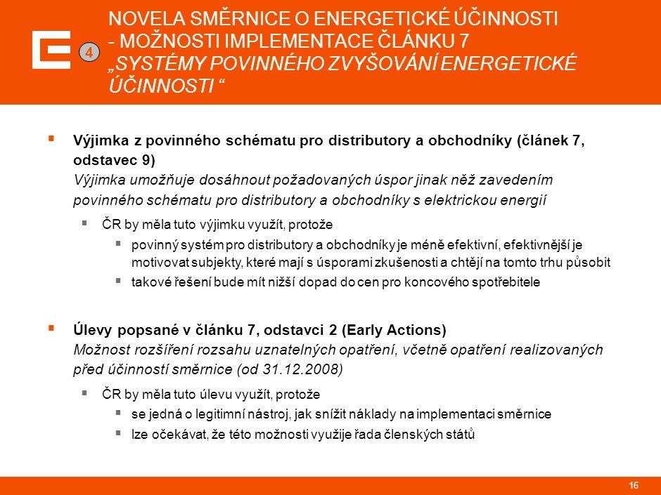 """NOVELA SMĚRNICE O ENERGETICKÉ ÚČINNOSTI - MOŽNOSTI IMPLEMENTACE ČLÁNKU 7 """"SYSTÉMY POVINNÉHO ZVYŠOVÁNÍ ENERGETICKÉ ÚČINNOSTI  Výjimka z povinného schématu pro distributory a obchodníky (článek 7, odstavec 9) Výjimka umožňuje dosáhnout požadovaných úspor jinak něž zavedením povinného schématu pro distributory a obchodníky s elektrickou energií  ČR by měla tuto výjimku využít, protože  povinný systém pro distributory a obchodníky je méně efektivní, efektivnější je motivovat subjekty, které mají s úsporami zkušenosti a chtějí na tomto trhu působit  takové řešení bude mít nižší dopad do cen pro koncového spotřebitele  Úlevy popsané v článku 7, odstavci 2 (Early Actions) Možnost rozšíření rozsahu uznatelných opatření, včetně opatření realizovaných před účinností směrnice (od 31.12.2008)  ČR by měla tuto úlevu využít, protože  se jedná o legitimní nástroj, jak snížit náklady na implementaci směrnice  lze očekávat, že této možnosti využije řada členských států 16 4"""
