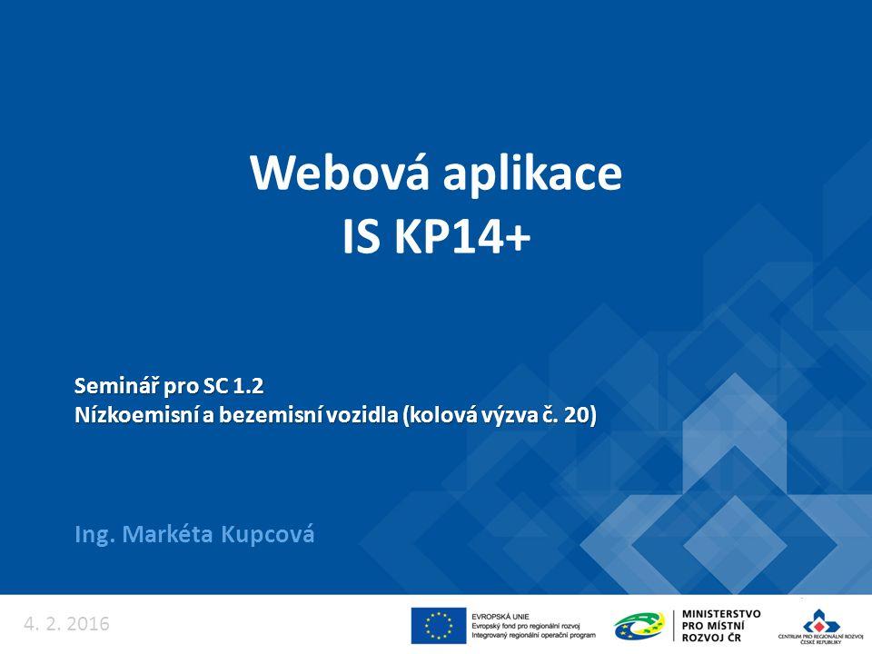 Webová aplikace IS KP14+ Ing. Markéta Kupcová Seminář pro SC 1.2 Nízkoemisní a bezemisní vozidla (kolová výzva č. 20) 4. 2. 2016