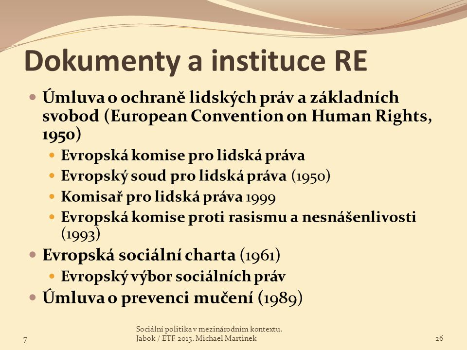 Dokumenty a instituce RE Úmluva o ochraně lidských práv a základních svobod (European Convention on Human Rights, 1950) Evropská komise pro lidská prá