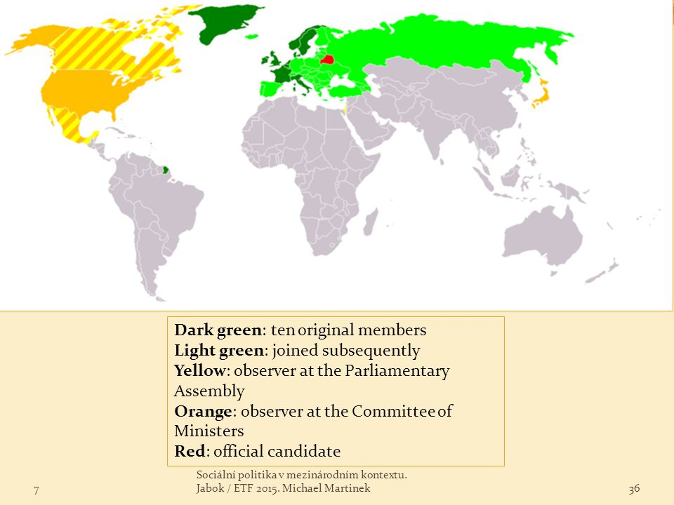 7 Sociální politika v mezinárodním kontextu. Jabok / ETF 2015. Michael Martinek36 Dark green: ten original members Light green: joined subsequently Ye