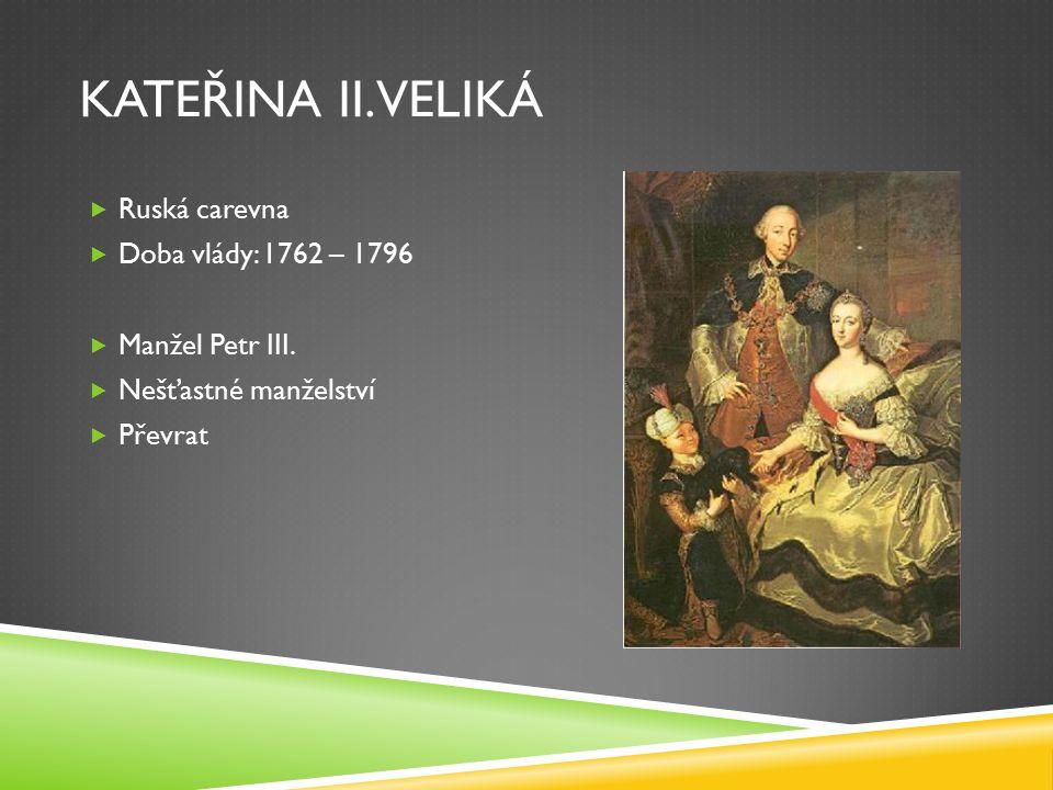 KATEŘINA II. VELIKÁ  Ruská carevna  Doba vlády: 1762 – 1796  Manžel Petr III.