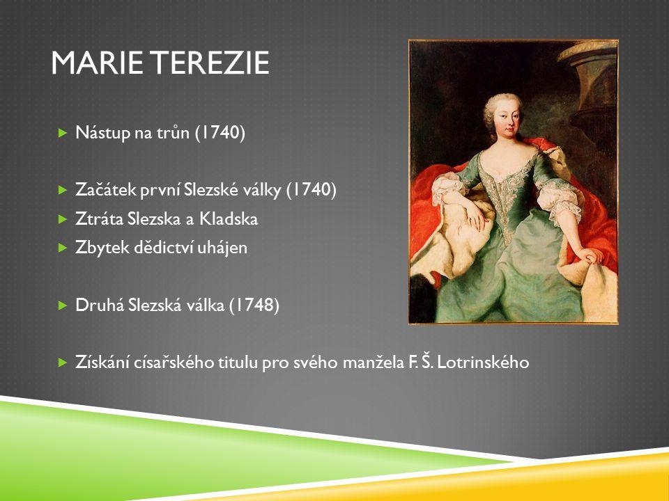 MARIE TEREZIE  Nástup na trůn (1740)  Začátek první Slezské války (1740)  Ztráta Slezska a Kladska  Zbytek dědictví uhájen  Druhá Slezská válka (1748)  Získání císařského titulu pro svého manžela F.