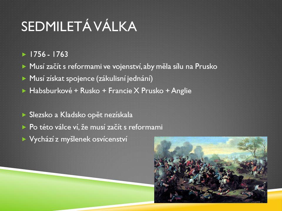 SEDMILETÁ VÁLKA  1756 - 1763  Musí začít s reformami ve vojenství, aby měla sílu na Prusko  Musí získat spojence (zákulisní jednání)  Habsburkové + Rusko + Francie X Prusko + Anglie  Slezsko a Kladsko opět nezískala  Po této válce ví, že musí začít s reformami  Vychází z myšlenek osvícenství