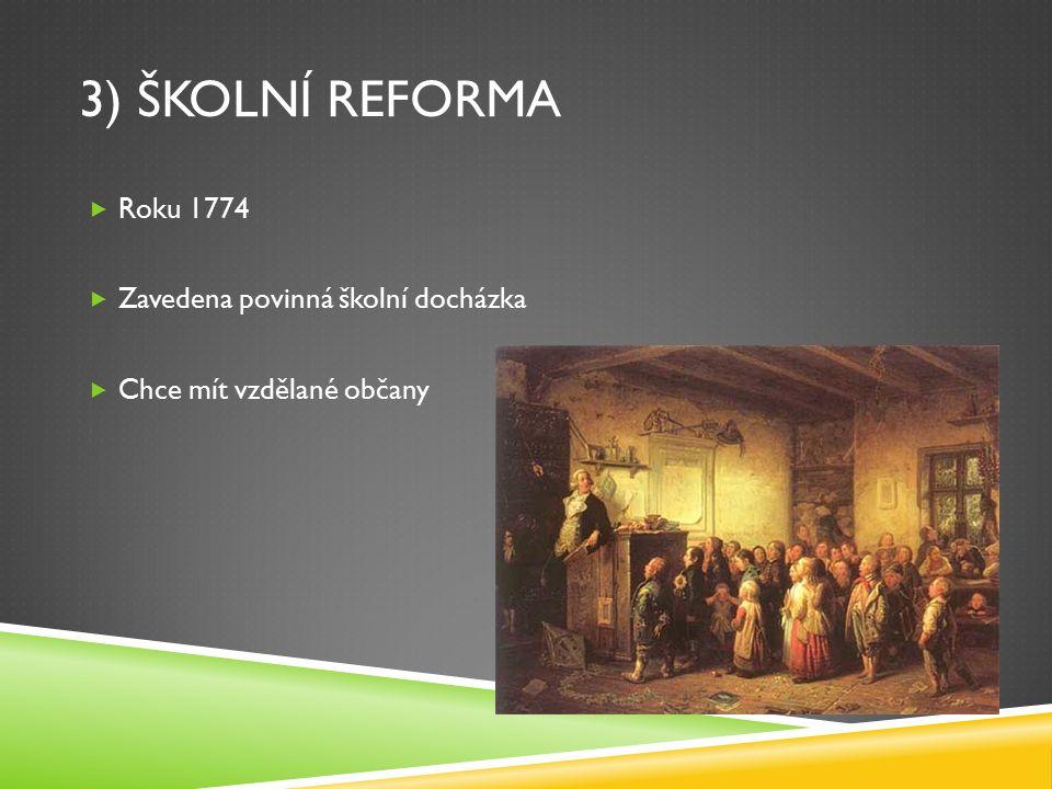 3) ŠKOLNÍ REFORMA  Roku 1774  Zavedena povinná školní docházka  Chce mít vzdělané občany