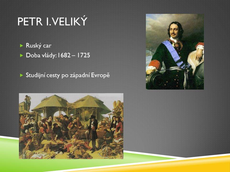PETR I. VELIKÝ  Ruský car  Doba vlády: 1682 – 1725  Studijní cesty po západní Evropě