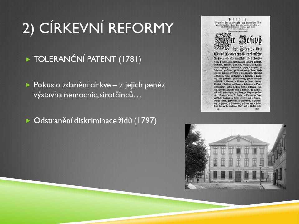 2) CÍRKEVNÍ REFORMY  TOLERANČNÍ PATENT (1781)  Pokus o zdanění církve – z jejich peněz výstavba nemocnic, sirotčinců…  Odstranění diskriminace židů (1797)