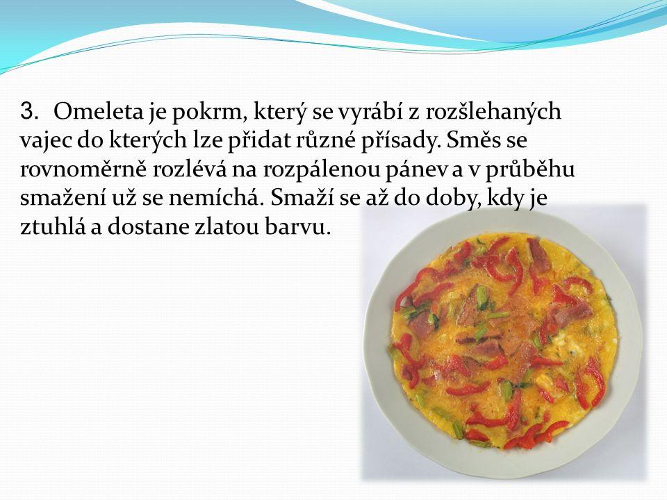 3. Omeleta je pokrm, který se vyrábí z rozšlehaných vajec do kterých lze přidat různé přísady. Směs se rovnoměrně rozlévá na rozpálenou pánev a v průb