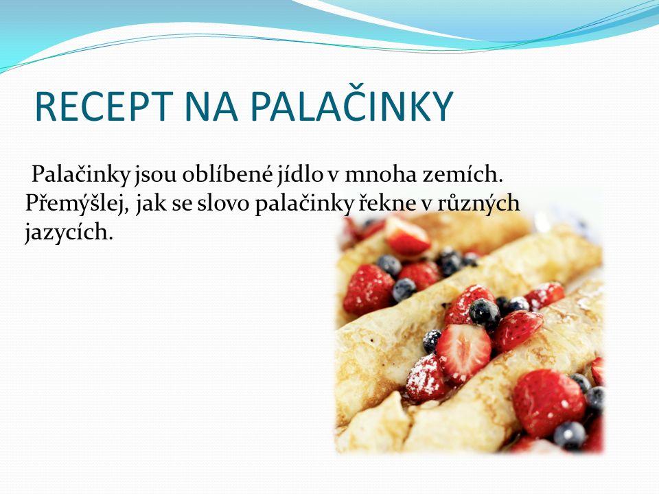 RECEPT NA PALAČINKY Palačinky jsou oblíbené jídlo v mnoha zemích. Přemýšlej, jak se slovo palačinky řekne v různých jazycích.