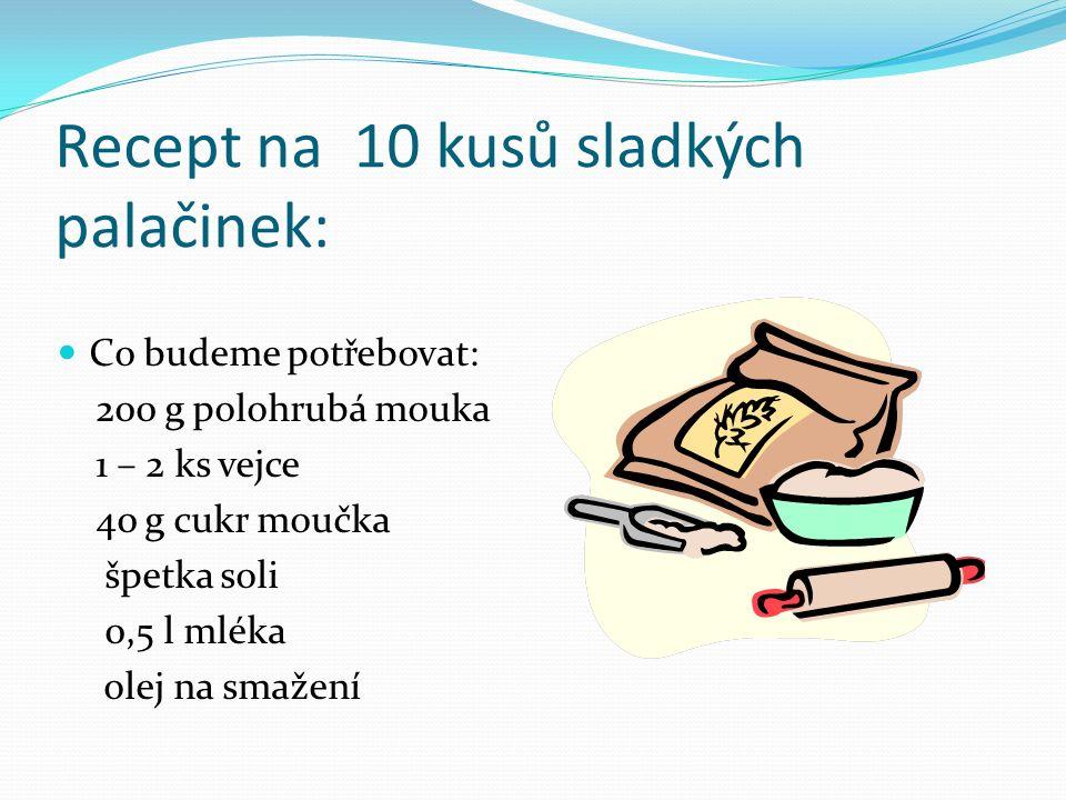 Recept na 10 kusů sladkých palačinek: Co budeme potřebovat: 200 g polohrubá mouka 1 – 2 ks vejce 40 g cukr moučka špetka soli 0,5 l mléka olej na smažení