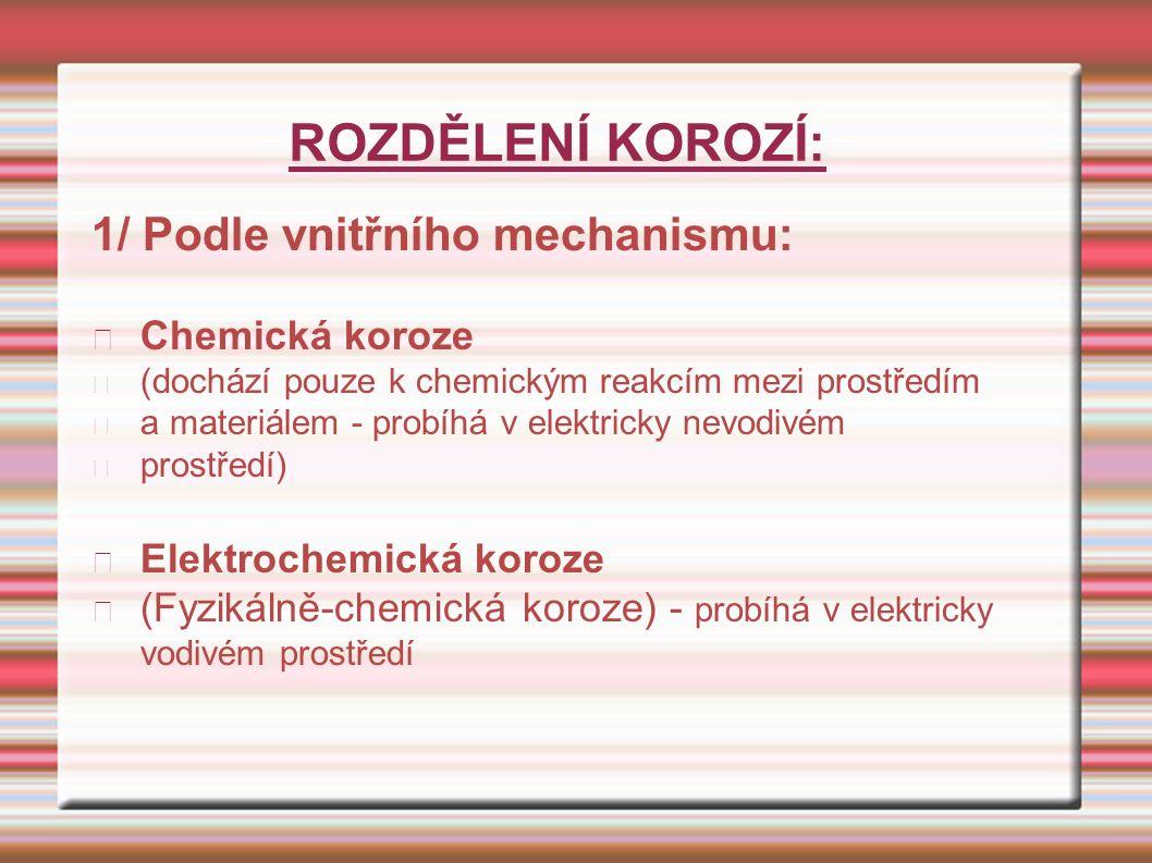 ROZDĚLENÍ KOROZÍ: 1/ Podle vnitřního mechanismu: Chemická koroze (dochází pouze k chemickým reakcím mezi prostředím a materiálem - probíhá v elektricky nevodivém prostředí) Elektrochemická koroze (Fyzikálně-chemická koroze) - probíhá v elektricky vodivém prostředí
