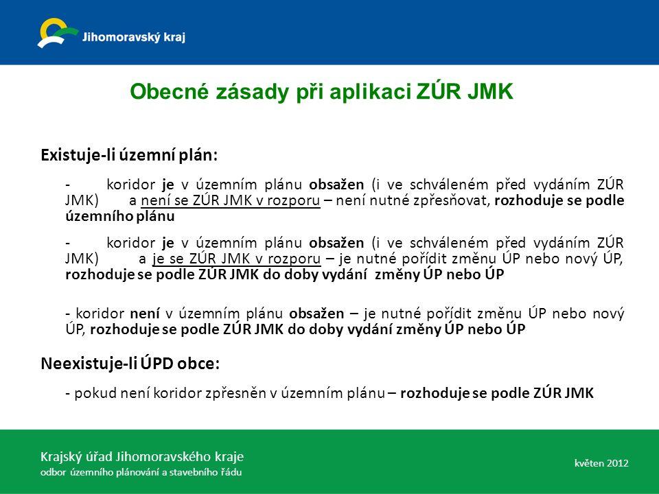 Existuje-li územní plán: -koridor je v územním plánu obsažen (i ve schváleném před vydáním ZÚR JMK) a není se ZÚR JMK v rozporu – není nutné zpřesňovat, rozhoduje se podle územního plánu -koridor je v územním plánu obsažen (i ve schváleném před vydáním ZÚR JMK) a je se ZÚR JMK v rozporu – je nutné pořídit změnu ÚP nebo nový ÚP, rozhoduje se podle ZÚR JMK do doby vydání změny ÚP nebo ÚP - koridor není v územním plánu obsažen – je nutné pořídit změnu ÚP nebo nový ÚP, rozhoduje se podle ZÚR JMK do doby vydání změny ÚP nebo ÚP Neexistuje-li ÚPD obce: - pokud není koridor zpřesněn v územním plánu – rozhoduje se podle ZÚR JMK Obecné zásady při aplikaci ZÚR JMK Krajský úřad Jihomoravského kraje odbor územního plánování a stavebního řádu květen 2012