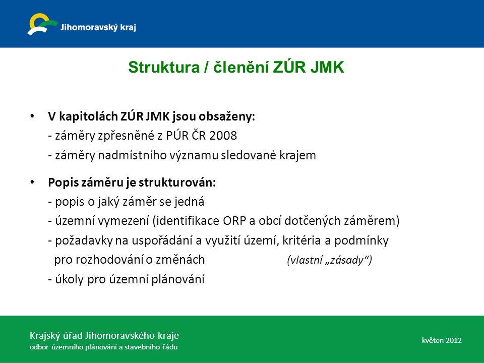 """Struktura / členění ZÚR JMK V kapitolách ZÚR JMK jsou obsaženy: - záměry zpřesněné z PÚR ČR 2008 - záměry nadmístního významu sledované krajem Popis záměru je strukturován: - popis o jaký záměr se jedná - územní vymezení (identifikace ORP a obcí dotčených záměrem) - požadavky na uspořádání a využití území, kritéria a podmínky pro rozhodování o změnách (vlastní """"zásady ) - úkoly pro územní plánování Krajský úřad Jihomoravského kraje odbor územního plánování a stavebního řádu květen 2012"""