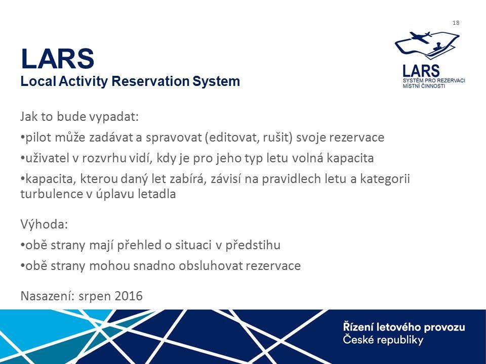 18 LARS Local Activity Reservation System Jak to bude vypadat: pilot může zadávat a spravovat (editovat, rušit) svoje rezervace uživatel v rozvrhu vidí, kdy je pro jeho typ letu volná kapacita kapacita, kterou daný let zabírá, závisí na pravidlech letu a kategorii turbulence v úplavu letadla Výhoda: obě strany mají přehled o situaci v předstihu obě strany mohou snadno obsluhovat rezervace Nasazení: srpen 2016