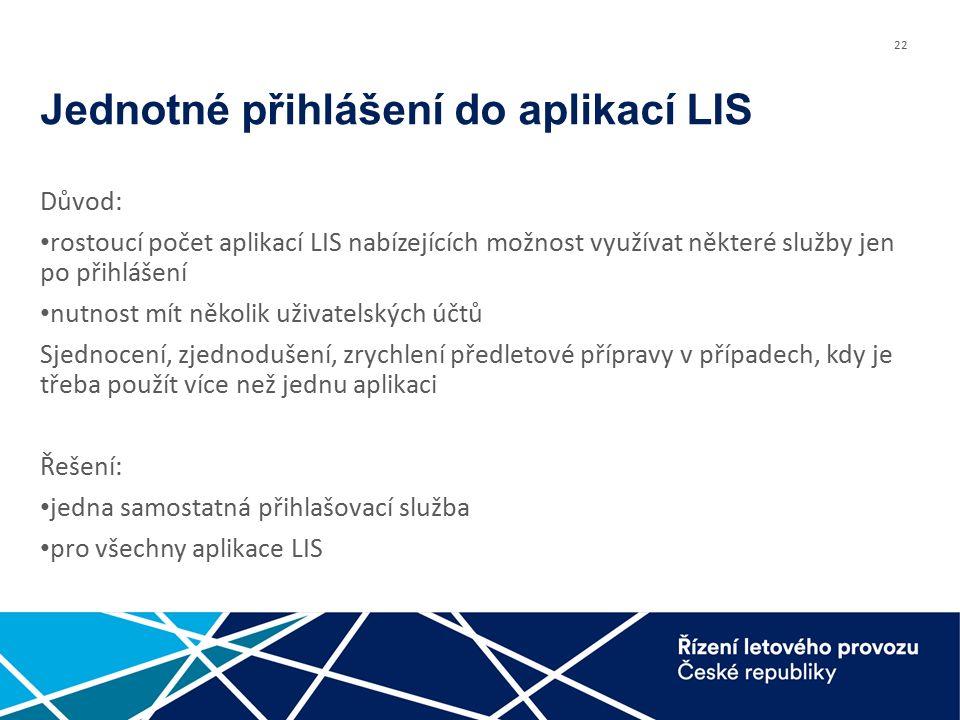 22 Jednotné přihlášení do aplikací LIS Důvod: rostoucí počet aplikací LIS nabízejících možnost využívat některé služby jen po přihlášení nutnost mít několik uživatelských účtů Sjednocení, zjednodušení, zrychlení předletové přípravy v případech, kdy je třeba použít více než jednu aplikaci Řešení: jedna samostatná přihlašovací služba pro všechny aplikace LIS