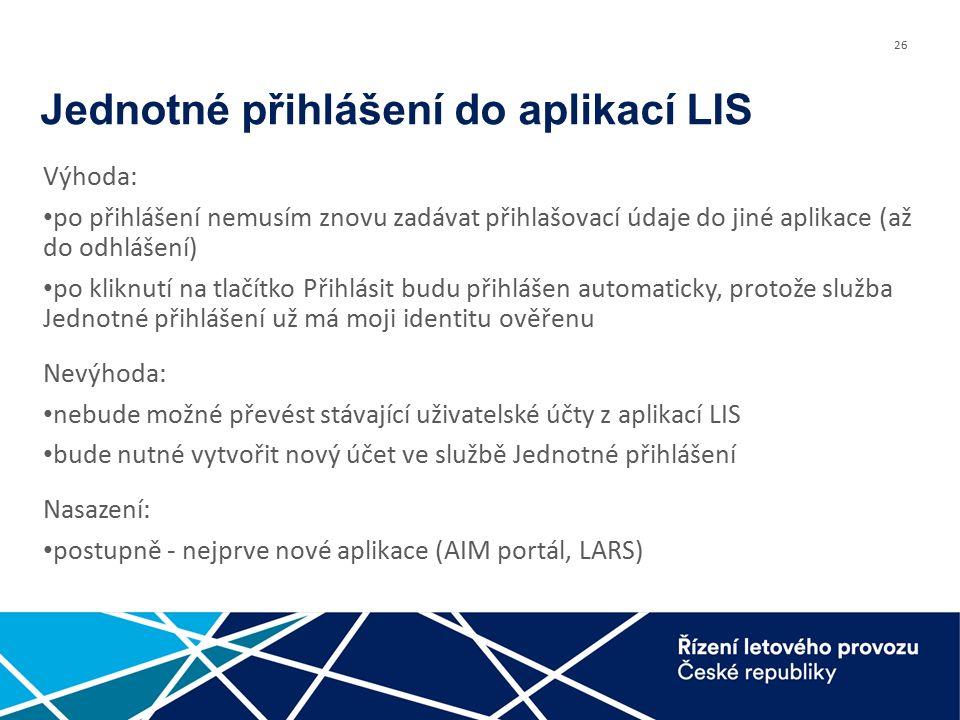 26 Jednotné přihlášení do aplikací LIS Výhoda: po přihlášení nemusím znovu zadávat přihlašovací údaje do jiné aplikace (až do odhlášení) po kliknutí na tlačítko Přihlásit budu přihlášen automaticky, protože služba Jednotné přihlášení už má moji identitu ověřenu Nevýhoda: nebude možné převést stávající uživatelské účty z aplikací LIS bude nutné vytvořit nový účet ve službě Jednotné přihlášení Nasazení: postupně - nejprve nové aplikace (AIM portál, LARS)