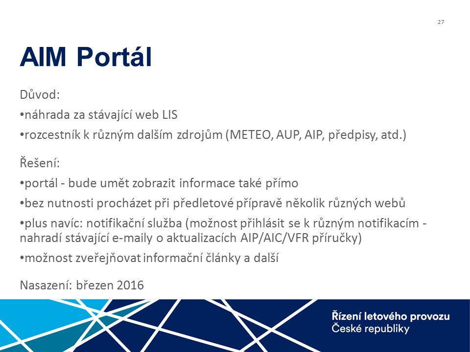 27 AIM Portál Důvod: náhrada za stávající web LIS rozcestník k různým dalším zdrojům (METEO, AUP, AIP, předpisy, atd.) Řešení: portál - bude umět zobrazit informace také přímo bez nutnosti procházet při předletové přípravě několik různých webů plus navíc: notifikační služba (možnost přihlásit se k různým notifikacím - nahradí stávající e-maily o aktualizacích AIP/AIC/VFR příručky) možnost zveřejňovat informační články a další Nasazení: březen 2016