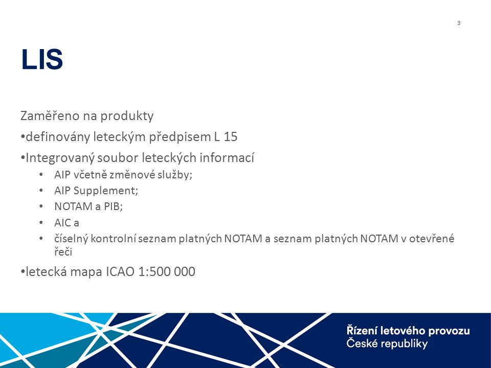 3 LIS Zaměřeno na produkty definovány leteckým předpisem L 15 Integrovaný soubor leteckých informací AIP včetně změnové služby; AIP Supplement; NOTAM a PIB; AIC a číselný kontrolní seznam platných NOTAM a seznam platných NOTAM v otevřené řeči letecká mapa ICAO 1:500 000
