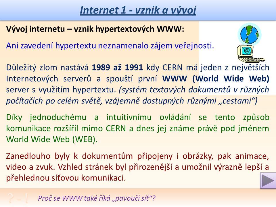 Internet 1 - vznik a vývoj Vznik technologie internetu: 1970 – 1980 Arpanet – pro vojenské, vládní, výzkumné účely, pouze práce s posíláním textů.