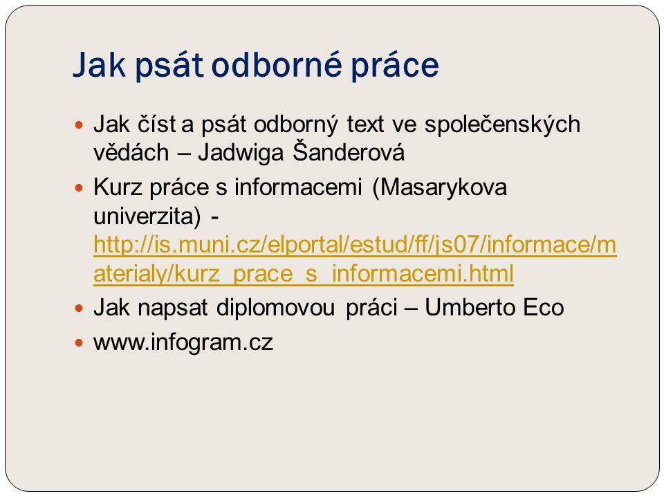 Jak psát odborné práce Jak číst a psát odborný text ve společenských vědách – Jadwiga Šanderová Kurz práce s informacemi (Masarykova univerzita) - http://is.muni.cz/elportal/estud/ff/js07/informace/m aterialy/kurz_prace_s_informacemi.html http://is.muni.cz/elportal/estud/ff/js07/informace/m aterialy/kurz_prace_s_informacemi.html Jak napsat diplomovou práci – Umberto Eco www.infogram.cz