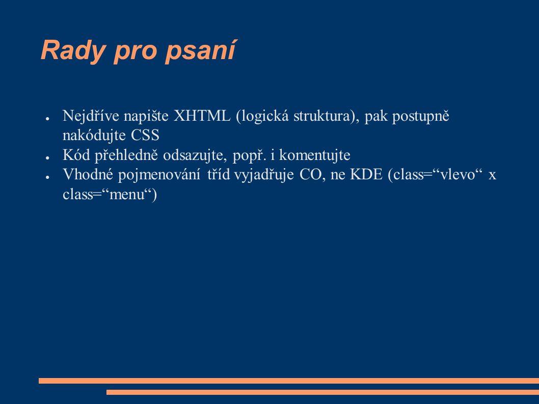 Rady pro psaní ● Nejdříve napište XHTML (logická struktura), pak postupně nakódujte CSS ● Kód přehledně odsazujte, popř.