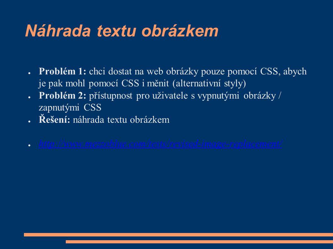 Náhrada textu obrázkem ● Problém 1: chci dostat na web obrázky pouze pomocí CSS, abych je pak mohl pomocí CSS i měnit (alternativní styly) ● Problém 2: přístupnost pro uživatele s vypnutými obrázky / zapnutými CSS ● Řešení: náhrada textu obrázkem ● http://www.mezzoblue.com/tests/revised-image-replacement/ http://www.mezzoblue.com/tests/revised-image-replacement/