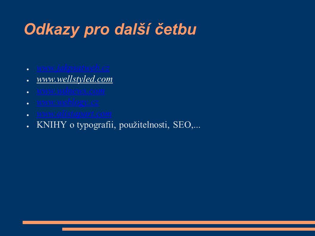 Odkazy pro další četbu ● www.jakpsatweb.cz www.jakpsatweb.cz ● www.wellstyled.com ● www.wdnews.com www.wdnews.com ● www.weblogy.cz www.weblogy.cz ● www.alistapart.com www.alistapart.com ● KNIHY o typografii, použitelnosti, SEO,...