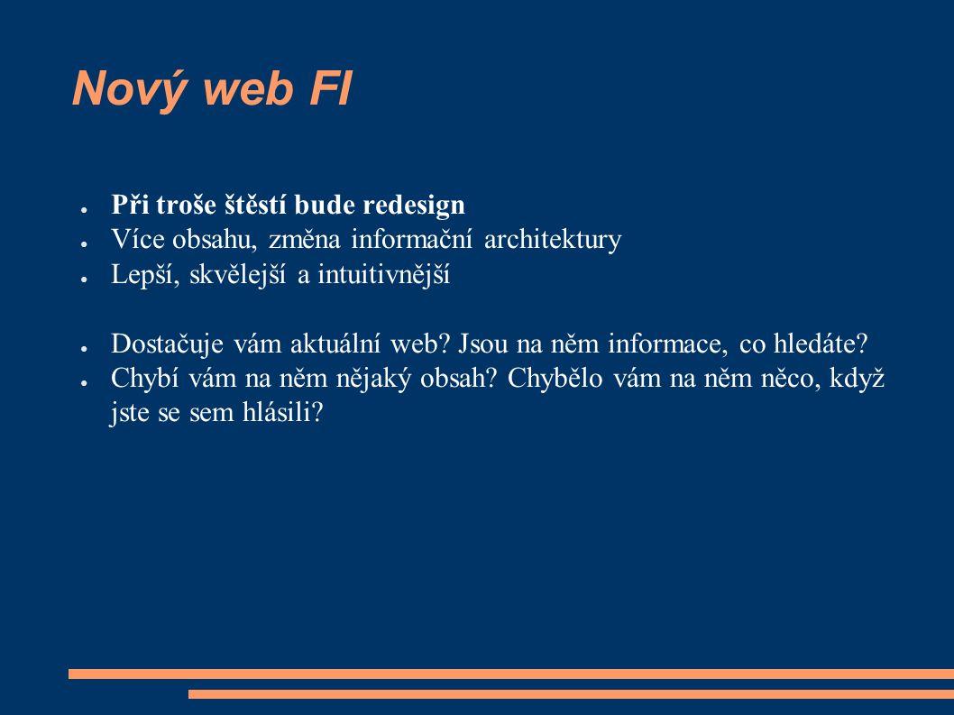 Nový web FI ● Při troše štěstí bude redesign ● Více obsahu, změna informační architektury ● Lepší, skvělejší a intuitivnější ● Dostačuje vám aktuální web.