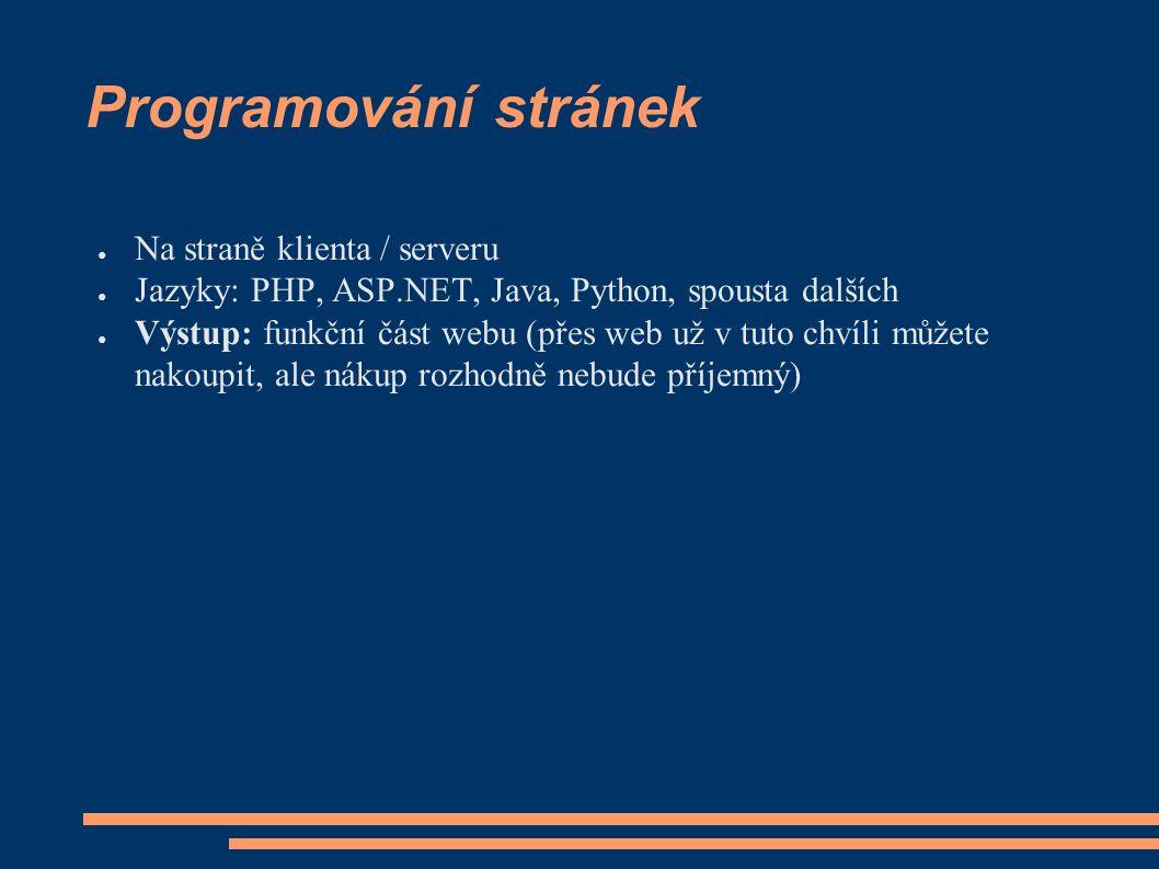 Programování stránek ● Na straně klienta / serveru ● Jazyky: PHP, ASP.NET, Java, Python, spousta dalších ● Výstup: funkční část webu (přes web už v tuto chvíli můžete nakoupit, ale nákup rozhodně nebude příjemný)