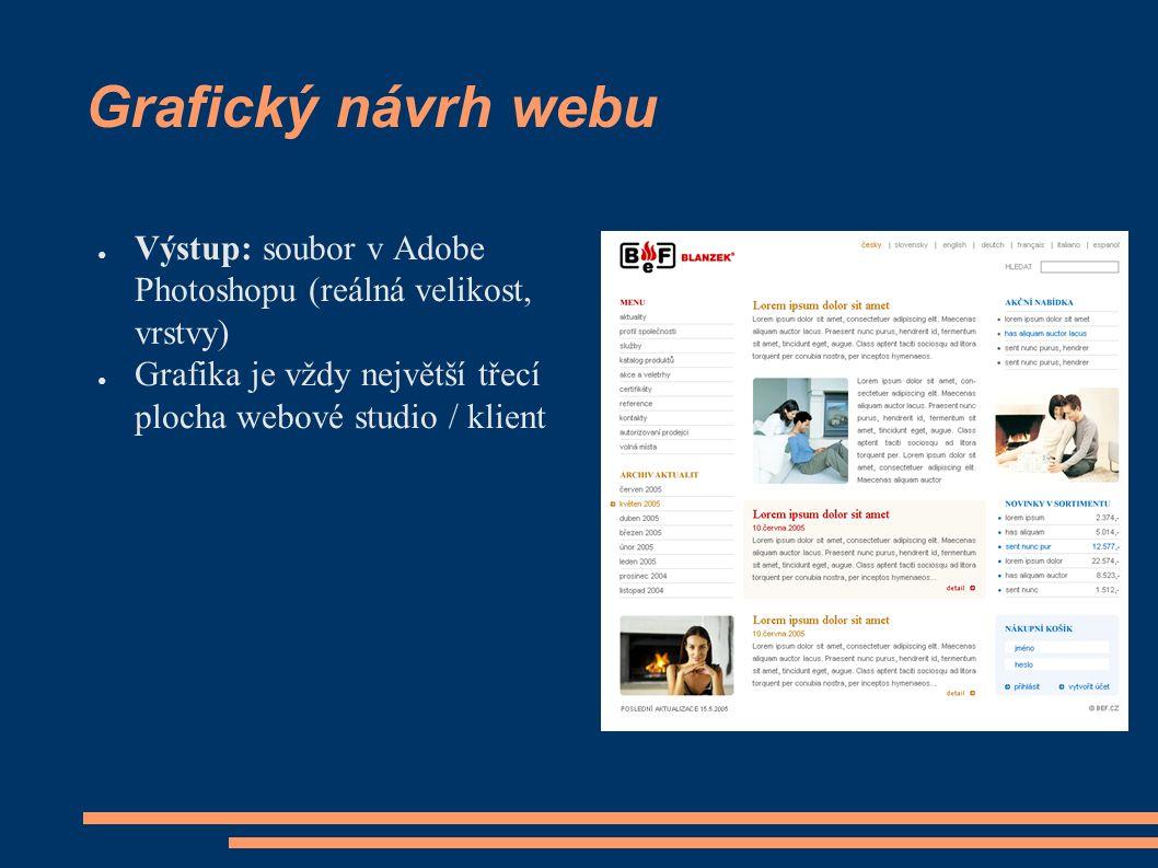 Grafický návrh webu ● Výstup: soubor v Adobe Photoshopu (reálná velikost, vrstvy) ● Grafika je vždy největší třecí plocha webové studio / klient